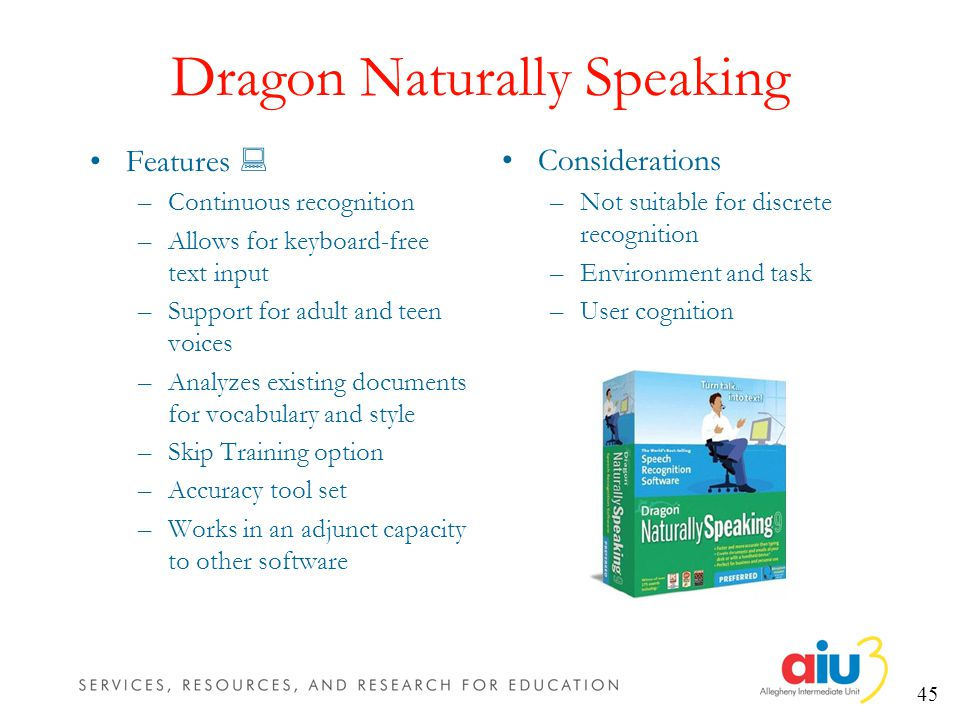 45 Dragon Naturally Speaking Features –Continuous recognition –Allows for keyboard-free text input –Support for adult and teen voices –Analyzes existing documents for vocabulary and style –Skip Training option –Accuracy tool set –Works in an adjunct capacity to other software Considerations –Not suitable for discrete recognition –Environment and task –User cognition