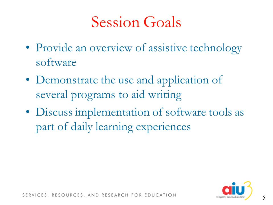 5 Session Goals Provide an overview of assistive technology software Demonstrate the use and application of several programs to aid writing Discuss implementation of software tools as part of daily learning experiences
