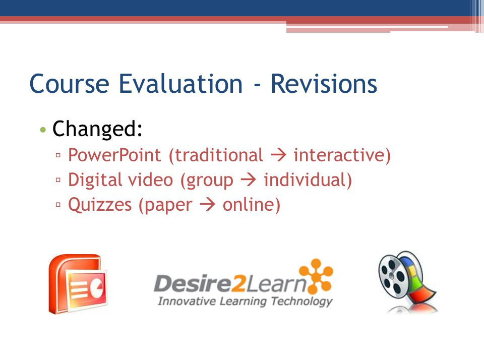 Course Evaluation - Revisions Changed: PowerPoint (traditional interactive) Digital video (group individual) Quizzes (paper online)