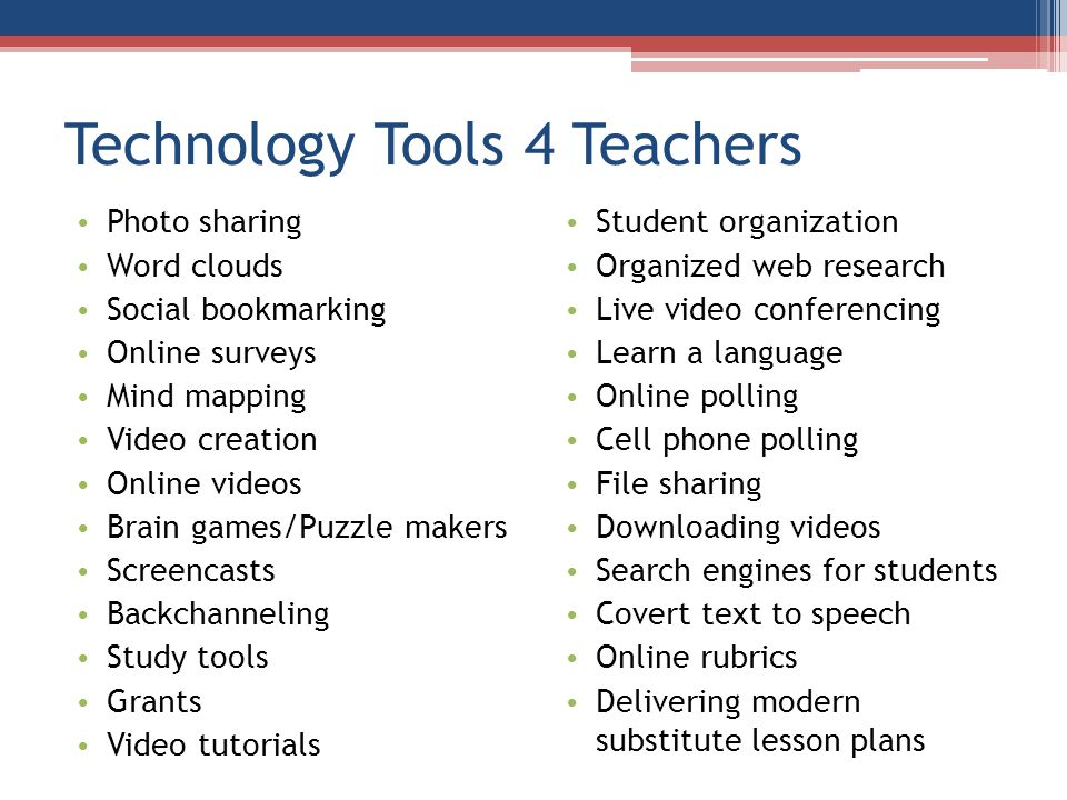 Technology Tools 4 Teachers Photo sharing Word clouds Social bookmarking Online surveys Mind mapping Video creation Online videos Brain games/Puzzle makers Screencasts Backchanneling Study tools Grants Video tutorials Student organization Organized web research Live video conferencing Learn a language Online polling Cell phone polling File sharing Downloading videos Search engines for students Covert text to speech Online rubrics Delivering modern substitute lesson plans