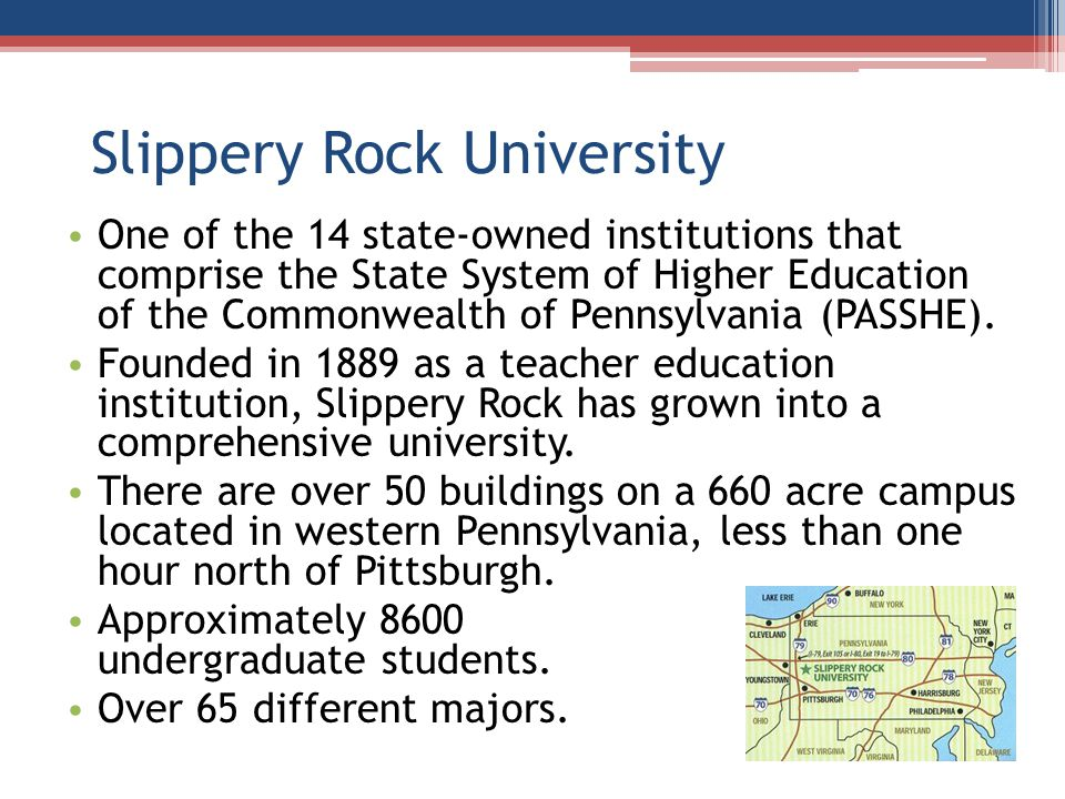 Slippery Rock University One of the 14 state-owned institutions that comprise the State System of Higher Education of the Commonwealth of Pennsylvania (PASSHE).