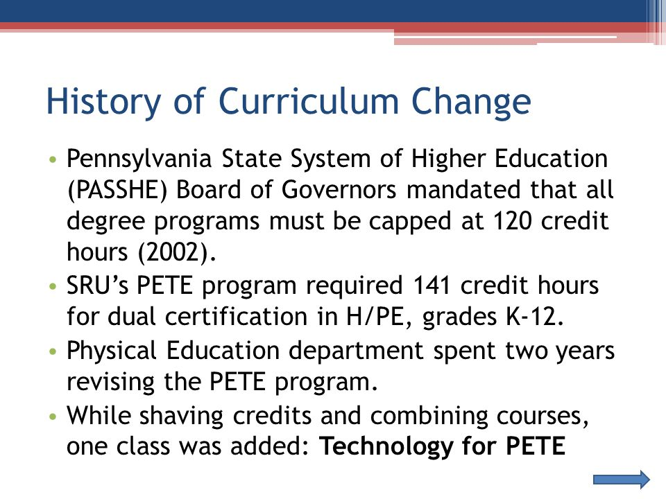 History of Curriculum Change Pennsylvania State System of Higher Education (PASSHE) Board of Governors mandated that all degree programs must be capped at 120 credit hours (2002).