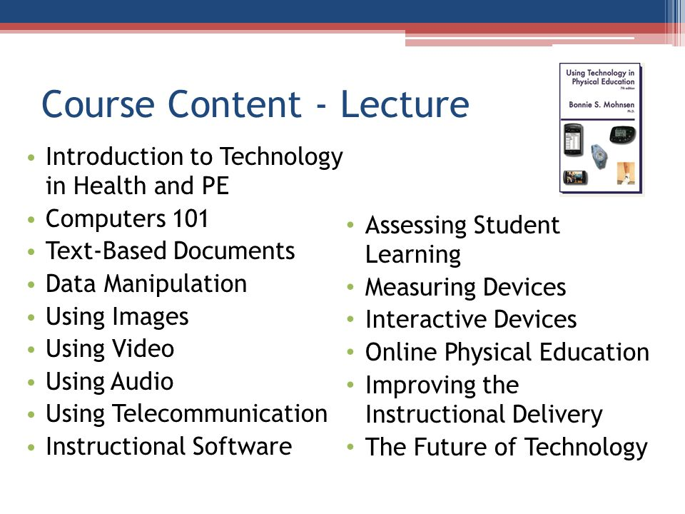Course Content - Lecture Introduction to Technology in Health and PE Computers 101 Text-Based Documents Data Manipulation Using Images Using Video Using Audio Using Telecommunication Instructional Software Assessing Student Learning Measuring Devices Interactive Devices Online Physical Education Improving the Instructional Delivery The Future of Technology