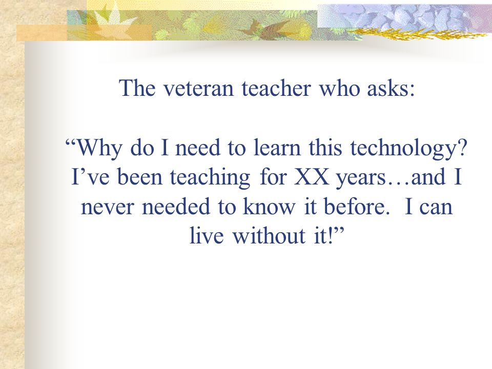 The veteran teacher who asks: Why do I need to learn this technology.