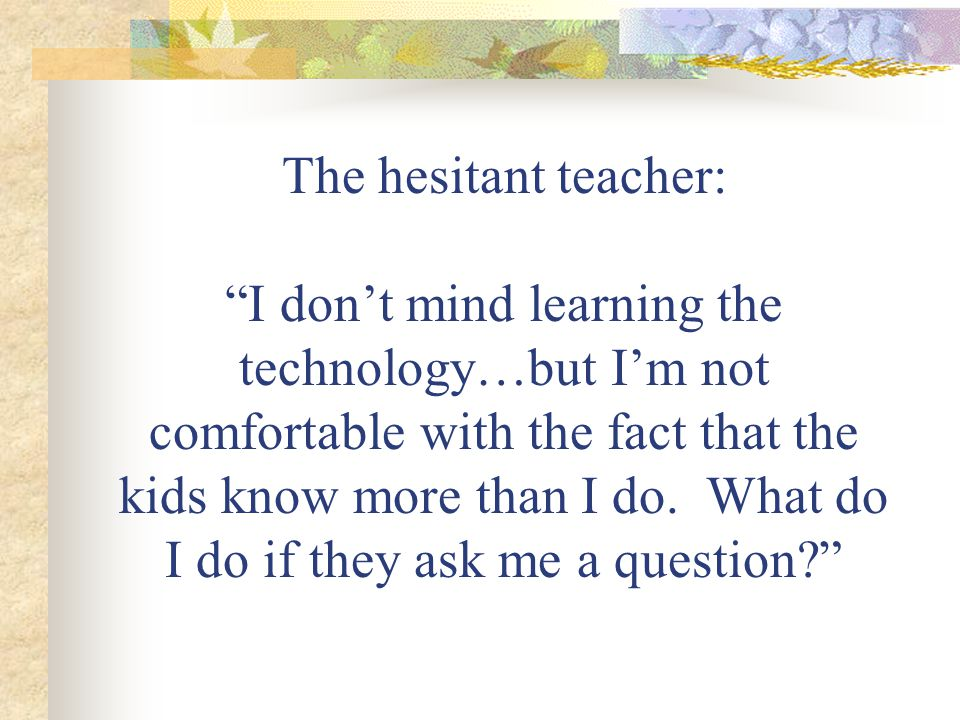 The hesitant teacher: I dont mind learning the technology…but Im not comfortable with the fact that the kids know more than I do.
