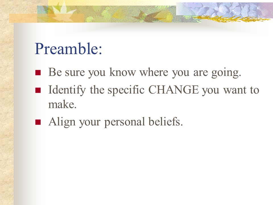 Preamble: Be sure you know where you are going. Identify the specific CHANGE you want to make.