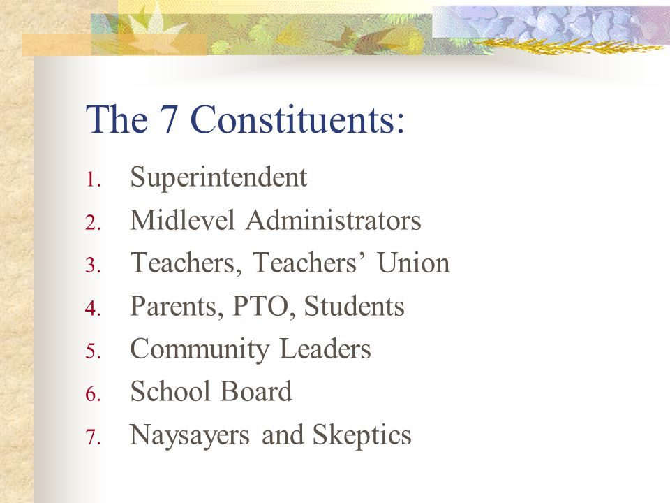 The 7 Constituents: Superintendent Midlevel Administrators Teachers, Teachers Union Parents, PTO, Students Community Leaders School Board Naysayers and Skeptics