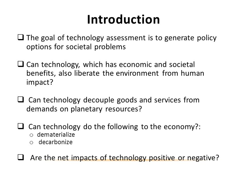 Introduction The goal of technology assessment is to generate policy options for societal problems Can technology, which has economic and societal benefits, also liberate the environment from human impact.