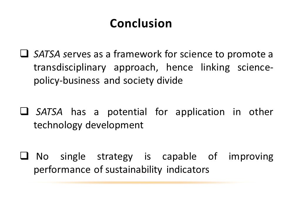 Conclusion SATSA serves as a framework for science to promote a transdisciplinary approach, hence linking science- policy-business and society divide SATSA has a potential for application in other technology development No single strategy is capable of improving performance of sustainability indicators