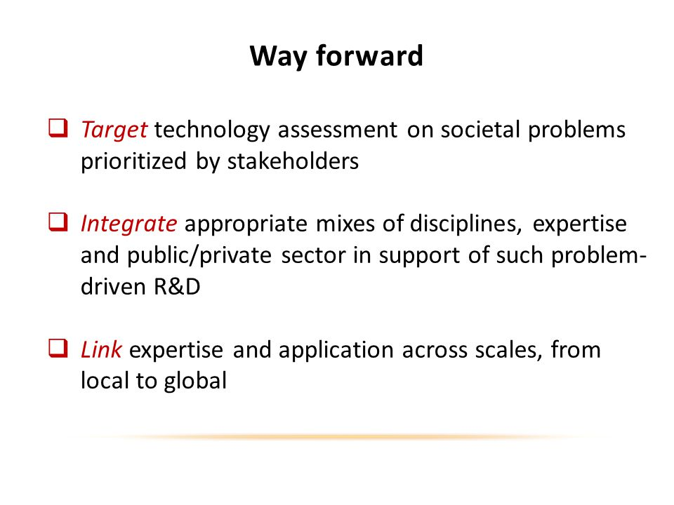 Way forward Target technology assessment on societal problems prioritized by stakeholders Integrate appropriate mixes of disciplines, expertise and public/private sector in support of such problem- driven R&D Link expertise and application across scales, from local to global