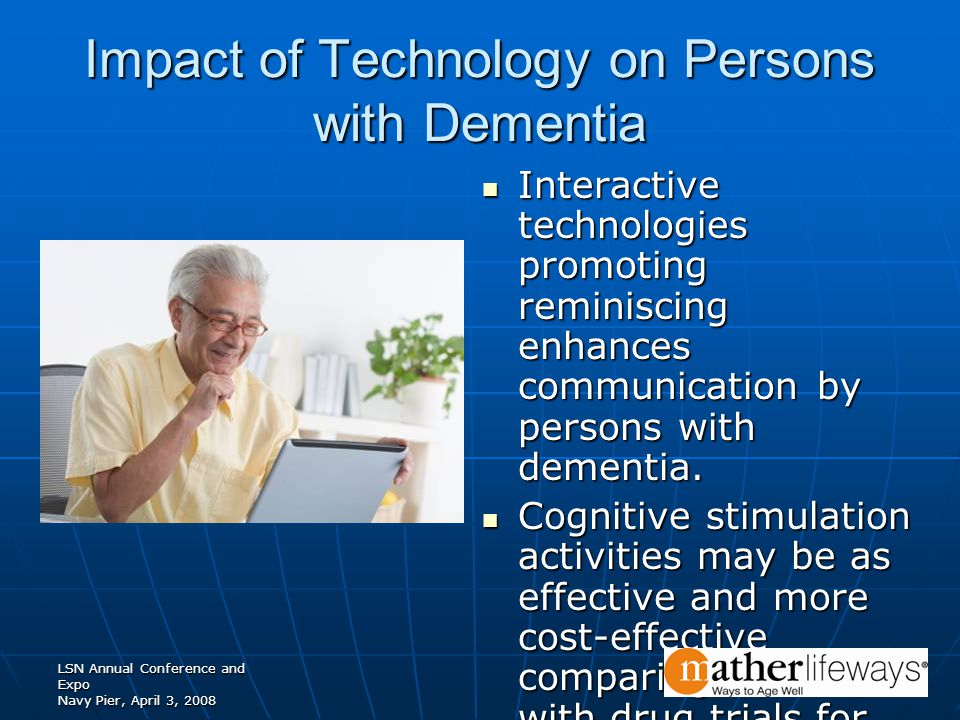 LSN Annual Conference and Expo Navy Pier, April 3, 2008 Impact of Technology on Persons with Dementia Interactive technologies promoting reminiscing enhances communication by persons with dementia.