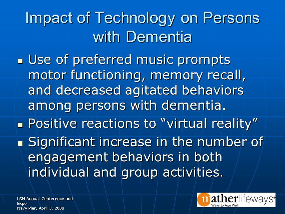 LSN Annual Conference and Expo Navy Pier, April 3, 2008 Impact of Technology on Persons with Dementia Use of preferred music prompts motor functioning, memory recall, and decreased agitated behaviors among persons with dementia.