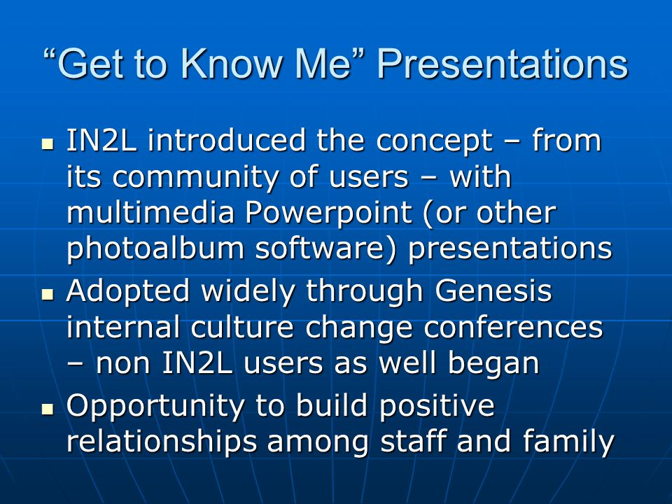 Get to Know Me Presentations IN2L introduced the concept – from its community of users – with multimedia Powerpoint (or other photoalbum software) presentations IN2L introduced the concept – from its community of users – with multimedia Powerpoint (or other photoalbum software) presentations Adopted widely through Genesis internal culture change conferences – non IN2L users as well began Adopted widely through Genesis internal culture change conferences – non IN2L users as well began Opportunity to build positive relationships among staff and family Opportunity to build positive relationships among staff and family