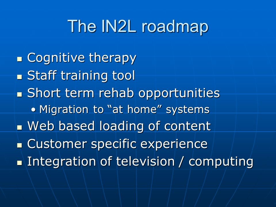 The IN2L roadmap Cognitive therapy Cognitive therapy Staff training tool Staff training tool Short term rehab opportunities Short term rehab opportunities Migration to at home systemsMigration to at home systems Web based loading of content Web based loading of content Customer specific experience Customer specific experience Integration of television / computing Integration of television / computing