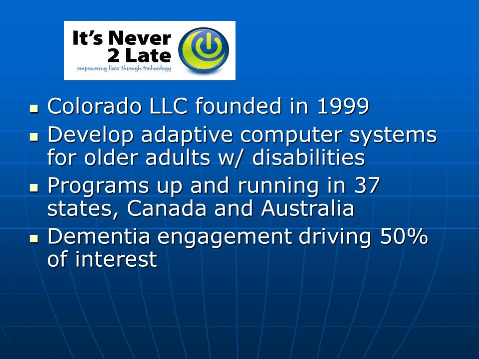 Colorado LLC founded in 1999 Colorado LLC founded in 1999 Develop adaptive computer systems for older adults w/ disabilities Develop adaptive computer systems for older adults w/ disabilities Programs up and running in 37 states, Canada and Australia Programs up and running in 37 states, Canada and Australia Dementia engagement driving 50% of interest Dementia engagement driving 50% of interest