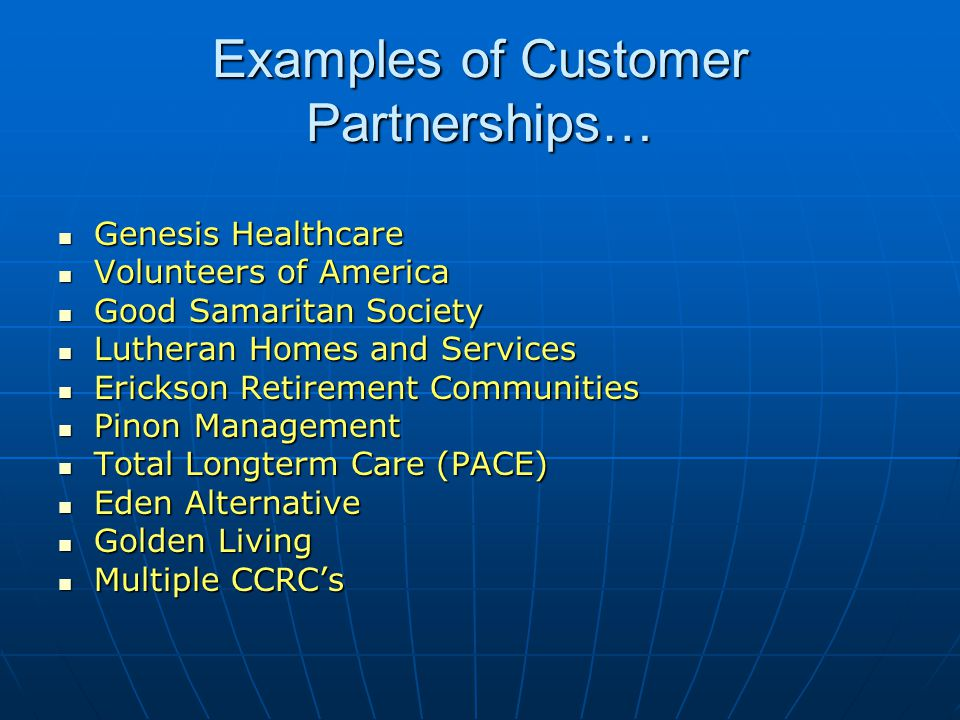 Examples of Customer Partnerships… Genesis Healthcare Genesis Healthcare Volunteers of America Volunteers of America Good Samaritan Society Good Samaritan Society Lutheran Homes and Services Lutheran Homes and Services Erickson Retirement Communities Erickson Retirement Communities Pinon Management Pinon Management Total Longterm Care (PACE) Total Longterm Care (PACE) Eden Alternative Eden Alternative Golden Living Golden Living Multiple CCRCs Multiple CCRCs