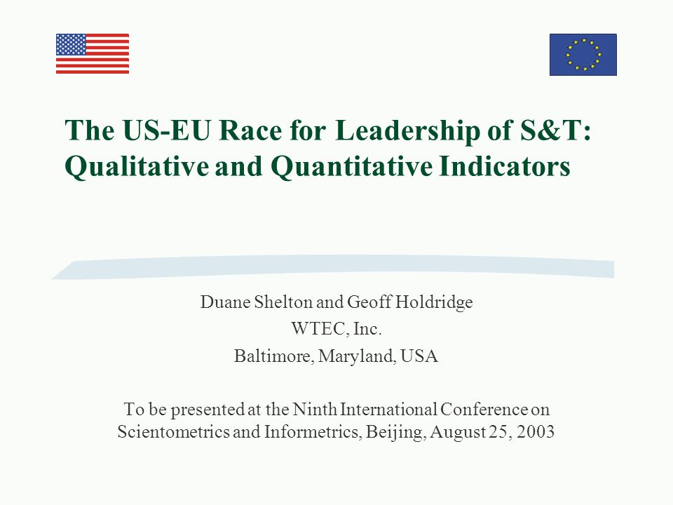 The US-EU Race for Leadership of S&T: Qualitative and Quantitative Indicators Duane Shelton and Geoff Holdridge WTEC, Inc.