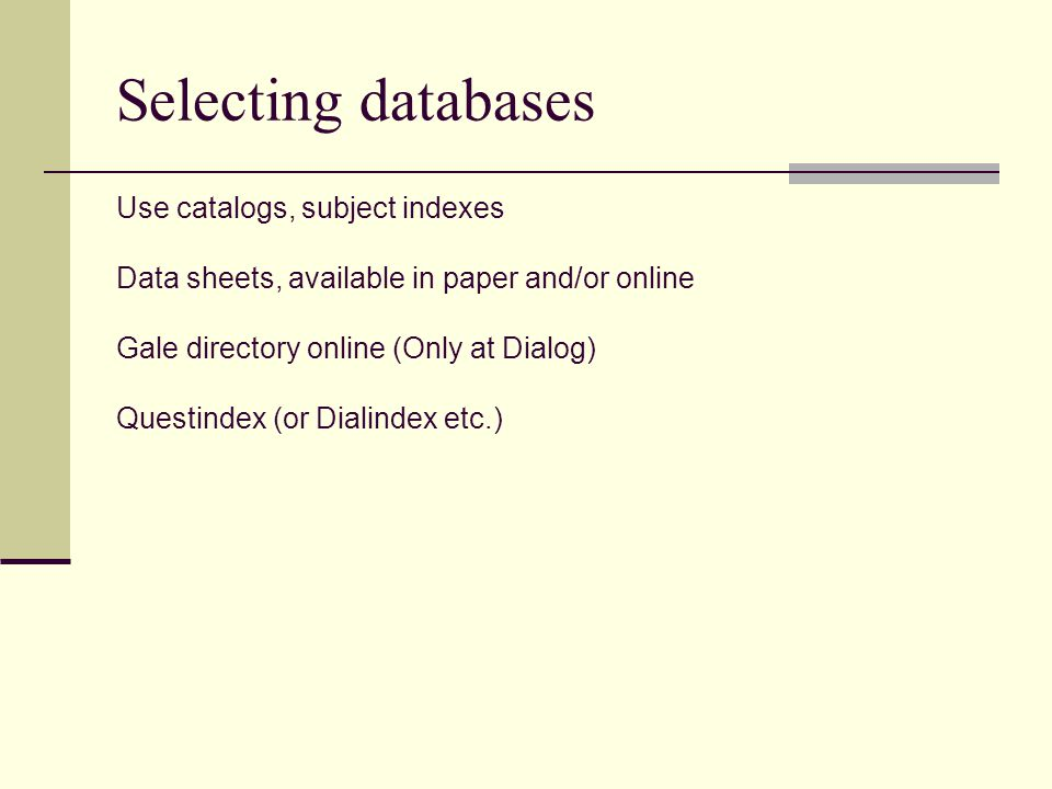 Selecting databases Use catalogs, subject indexes Data sheets, available in paper and/or online Gale directory online (Only at Dialog) Questindex (or Dialindex etc.)