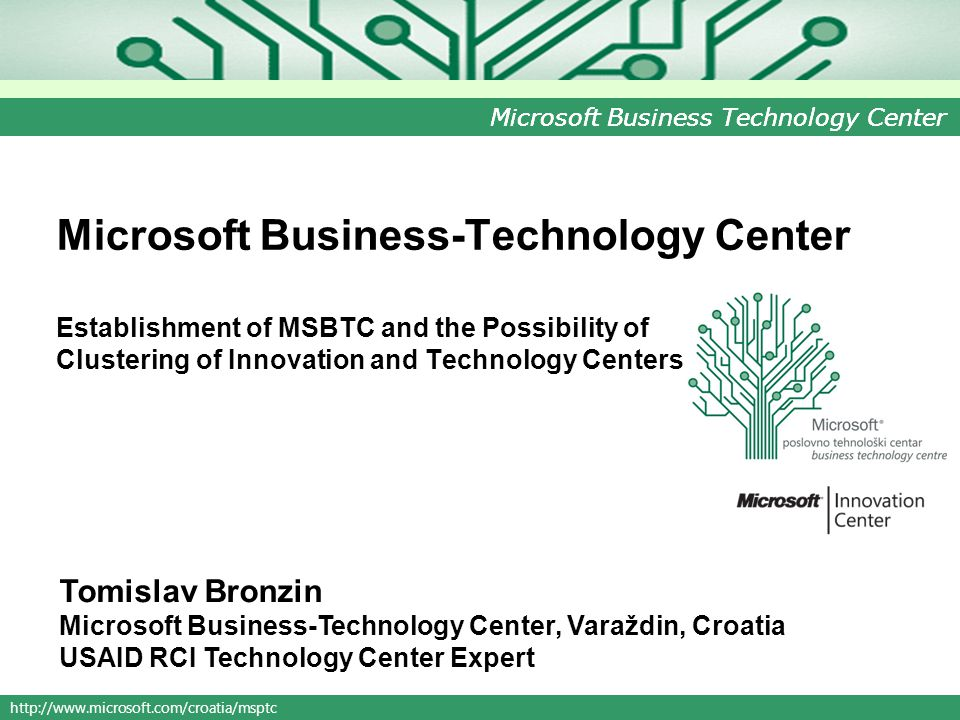 http://www.microsoft.com/croatia/msptc Microsoft Business Technology Center Microsoft Business-Technology Center Establishment of MSBTC and the Possibility of Clustering of Innovation and Technology Centers Tomislav Bronzin Microsoft Business-Technology Center, Varaždin, Croatia USAID RCI Technology Center Expert