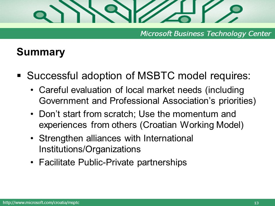 http://www.microsoft.com/croatia/msptc Microsoft Business Technology Center Summary Successful adoption of MSBTC model requires: Careful evaluation of local market needs (including Government and Professional Associations priorities) Dont start from scratch; Use the momentum and experiences from others (Croatian Working Model) Strengthen alliances with International Institutions/Organizations Facilitate Public-Private partnerships 13