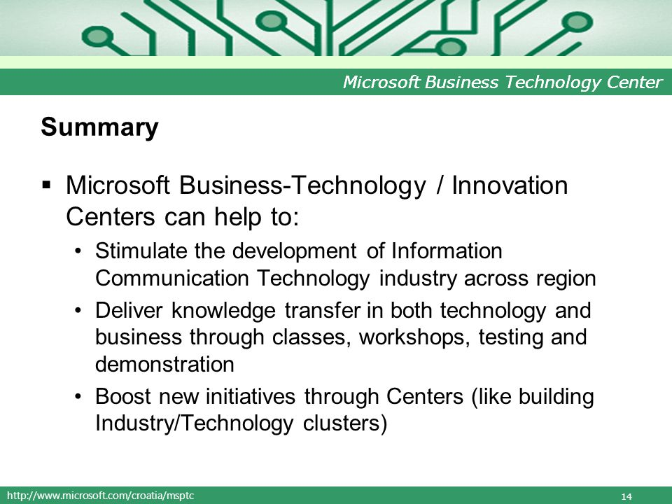 http://www.microsoft.com/croatia/msptc Microsoft Business Technology Center Summary Microsoft Business-Technology / Innovation Centers can help to: Stimulate the development of Information Communication Technology industry across region Deliver knowledge transfer in both technology and business through classes, workshops, testing and demonstration Boost new initiatives through Centers (like building Industry/Technology clusters) 14