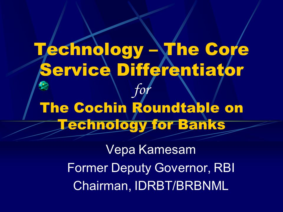 Technology – The Core Service Differentiator for The Cochin Roundtable on Technology for Banks Vepa Kamesam Former Deputy Governor, RBI Chairman, IDRB