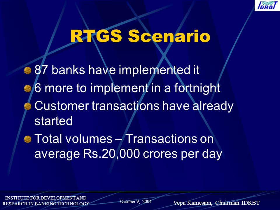 INSTITUTE FOR DEVELOPMENT AND RESEARCH IN BANKING TECHNOLOGY October 9, 2004 Vepa Kamesam, Chairman IDRBT RTGS Scenario 87 banks have implemented it 6
