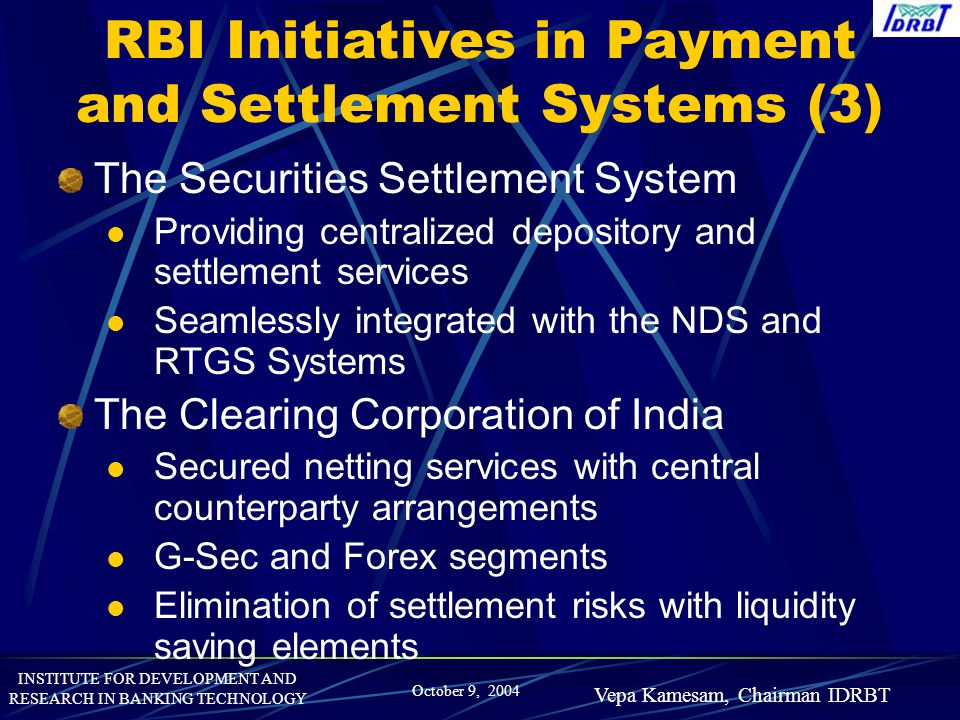 INSTITUTE FOR DEVELOPMENT AND RESEARCH IN BANKING TECHNOLOGY October 9, 2004 Vepa Kamesam, Chairman IDRBT RBI Initiatives in Payment and Settlement Sy