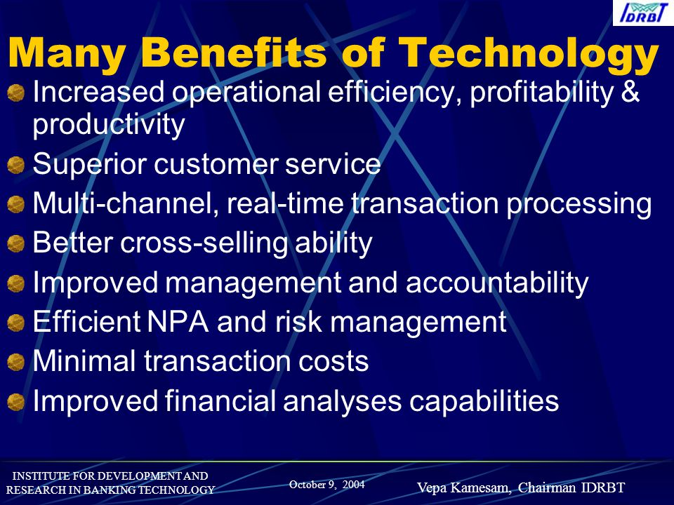 INSTITUTE FOR DEVELOPMENT AND RESEARCH IN BANKING TECHNOLOGY October 9, 2004 Vepa Kamesam, Chairman IDRBT Many Benefits of Technology Increased operat