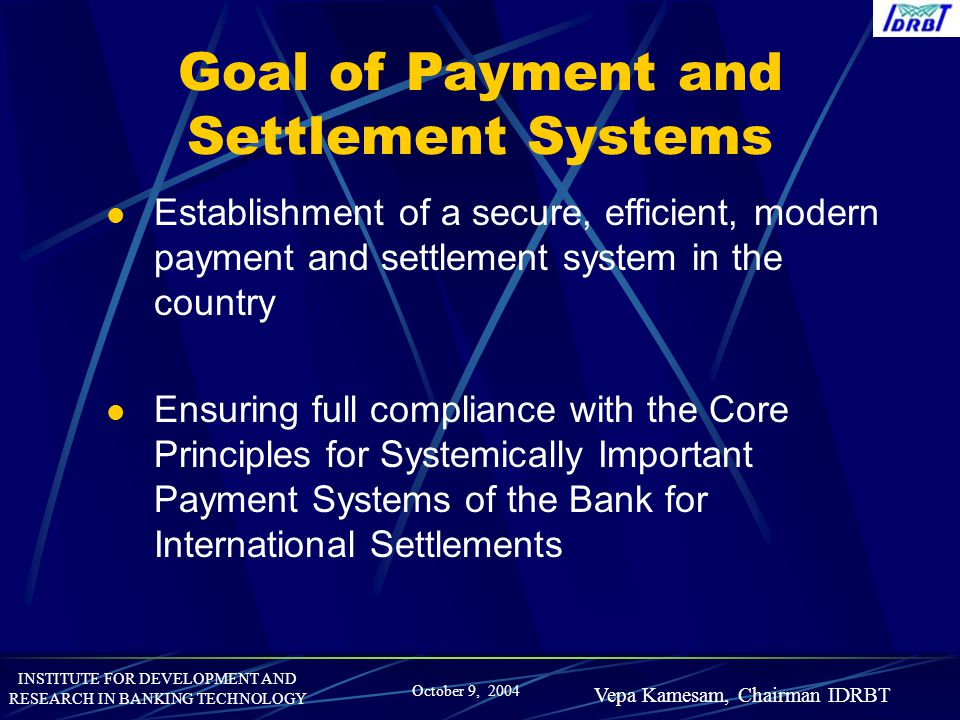 INSTITUTE FOR DEVELOPMENT AND RESEARCH IN BANKING TECHNOLOGY October 9, 2004 Vepa Kamesam, Chairman IDRBT Goal of Payment and Settlement Systems Estab
