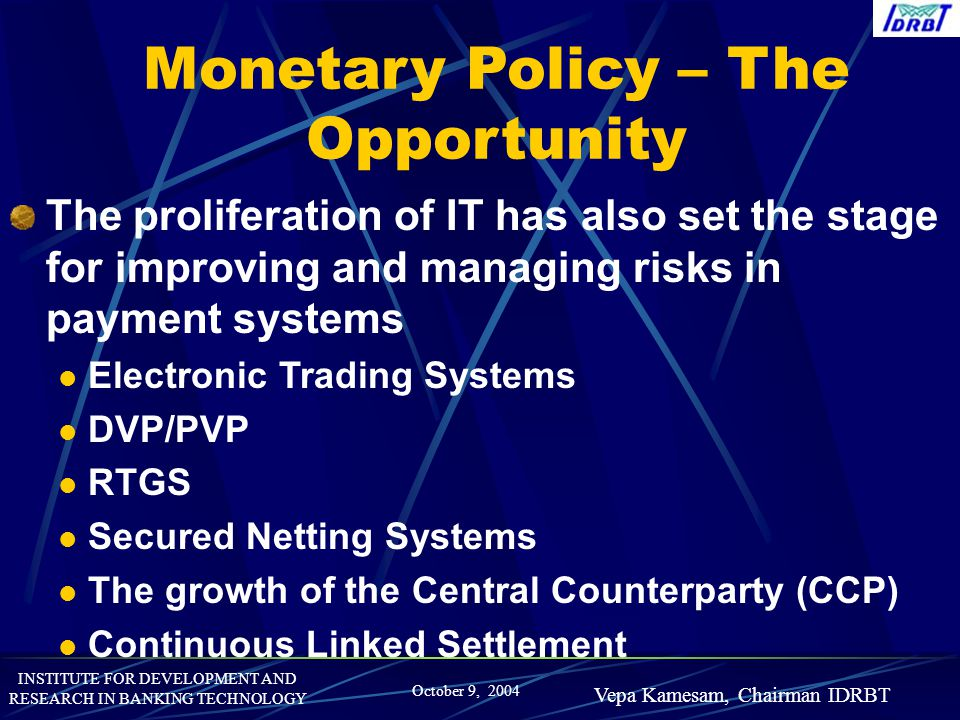 INSTITUTE FOR DEVELOPMENT AND RESEARCH IN BANKING TECHNOLOGY October 9, 2004 Vepa Kamesam, Chairman IDRBT Monetary Policy – The Opportunity The prolif