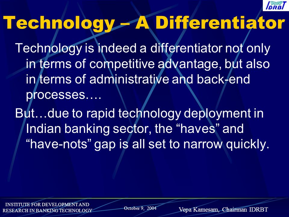INSTITUTE FOR DEVELOPMENT AND RESEARCH IN BANKING TECHNOLOGY October 9, 2004 Vepa Kamesam, Chairman IDRBT Technology – A Differentiator Technology is