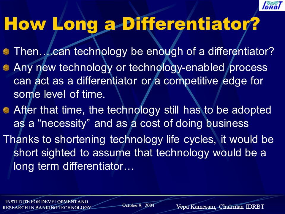 INSTITUTE FOR DEVELOPMENT AND RESEARCH IN BANKING TECHNOLOGY October 9, 2004 Vepa Kamesam, Chairman IDRBT How Long a Differentiator? Then….can technol