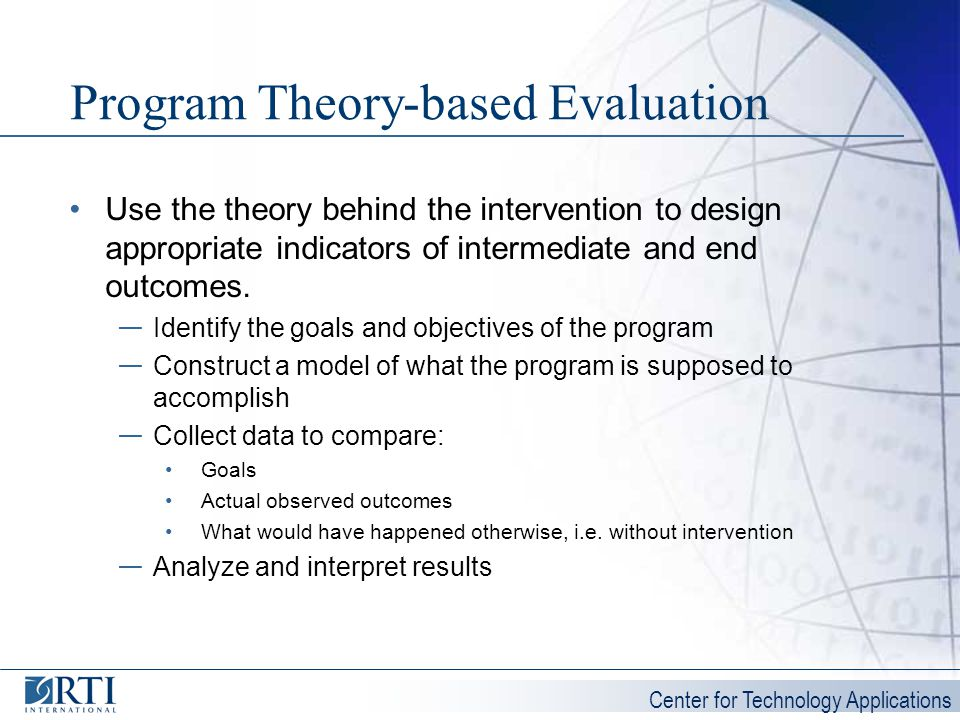 Center for Technology Applications Program Theory-based Evaluation Use the theory behind the intervention to design appropriate indicators of intermed