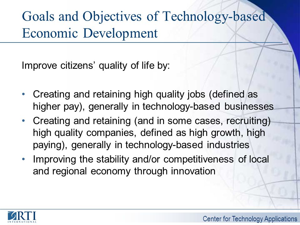 Center for Technology Applications Goals and Objectives of Technology-based Economic Development Improve citizens quality of life by: Creating and ret