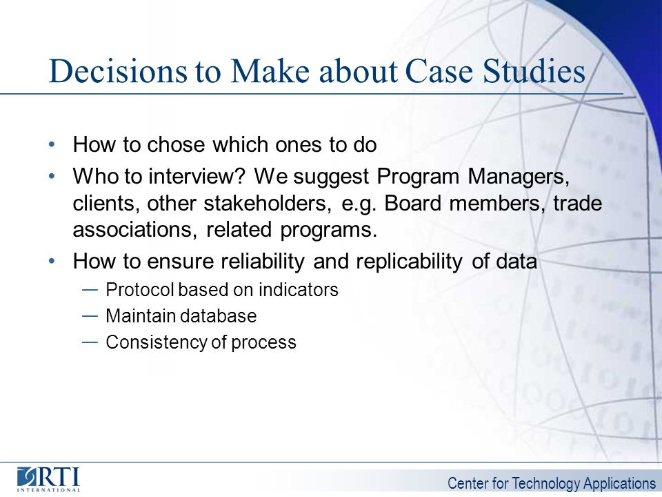 Center for Technology Applications Decisions to Make about Case Studies How to chose which ones to do Who to interview? We suggest Program Managers, c