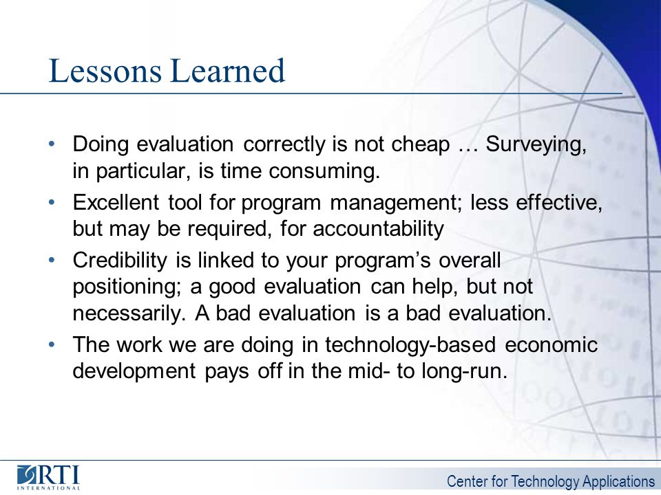 Center for Technology Applications Lessons Learned Doing evaluation correctly is not cheap … Surveying, in particular, is time consuming. Excellent to