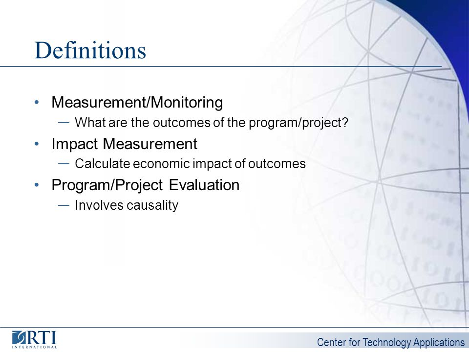 Center for Technology Applications Definitions Measurement/Monitoring What are the outcomes of the program/project? Impact Measurement Calculate econo