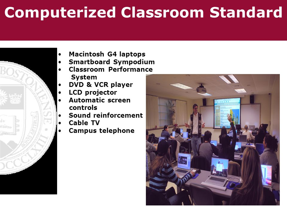 Computerized Classroom Standard Macintosh G4 laptops Smartboard Sympodium Classroom Performance System DVD & VCR player LCD projector Automatic screen controls Sound reinforcement Cable TV Campus telephone