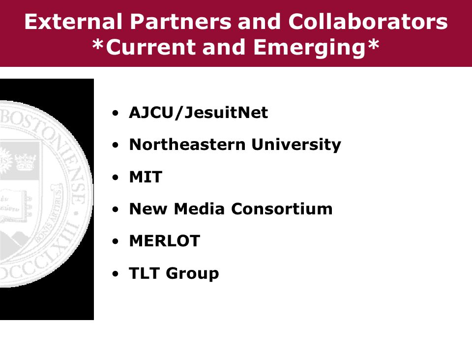 External Partners and Collaborators *Current and Emerging* AJCU/JesuitNet Northeastern University MIT New Media Consortium MERLOT TLT Group