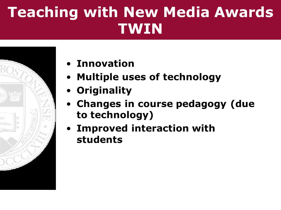Teaching with New Media Awards TWIN Innovation Multiple uses of technology Originality Changes in course pedagogy (due to technology) Improved interaction with students