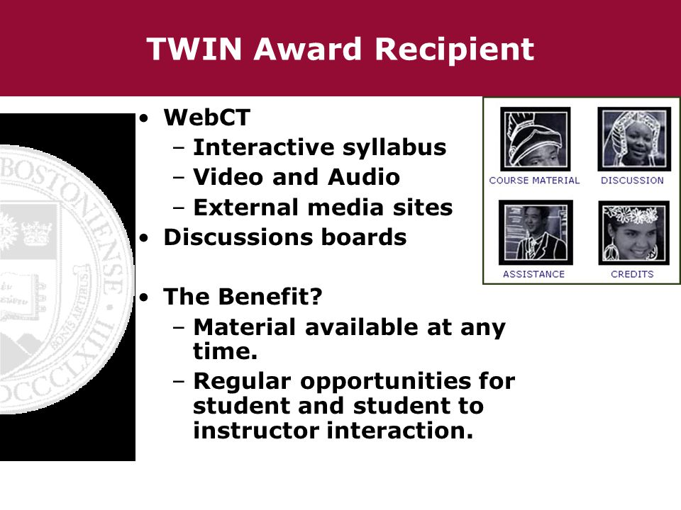 TWIN Award Recipient WebCT –Interactive syllabus –Video and Audio –External media sites Discussions boards The Benefit.