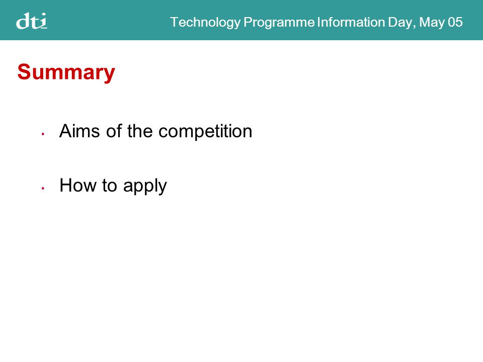Technology Programme Information Day, May 05 Summary Aims of the competition How to apply