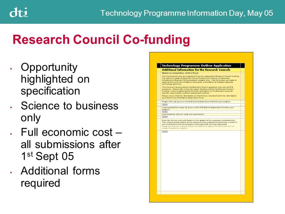 Technology Programme Information Day, May 05 Research Council Co-funding Opportunity highlighted on specification Science to business only Full economic cost – all submissions after 1 st Sept 05 Additional forms required