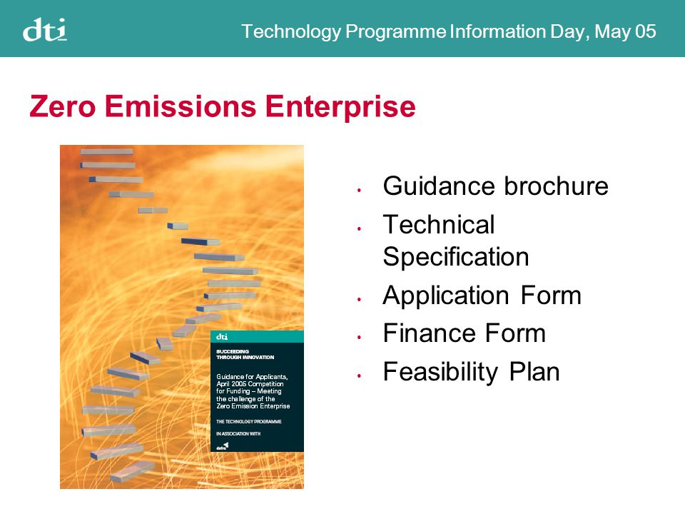 Technology Programme Information Day, May 05 Zero Emissions Enterprise Guidance brochure Technical Specification Application Form Finance Form Feasibility Plan