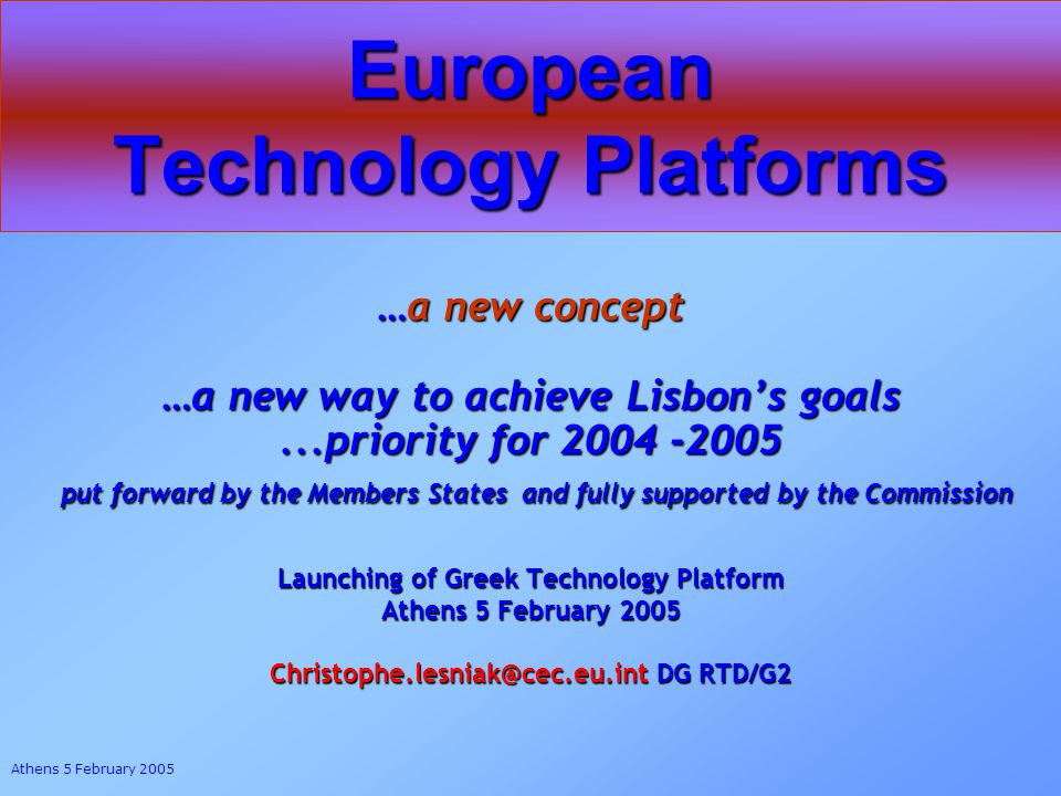 Athens 5 February 2005 European Technology Platforms …a new concept …a new way to achieve Lisbons goals...priority for 2004 -2005 put forward by the Members States and fully supported by the Commission put forward by the Members States and fully supported by the Commission Launching of Greek Technology Platform Athens 5 February 2005 Christophe.lesniak@cec.eu.int DG RTD/G2