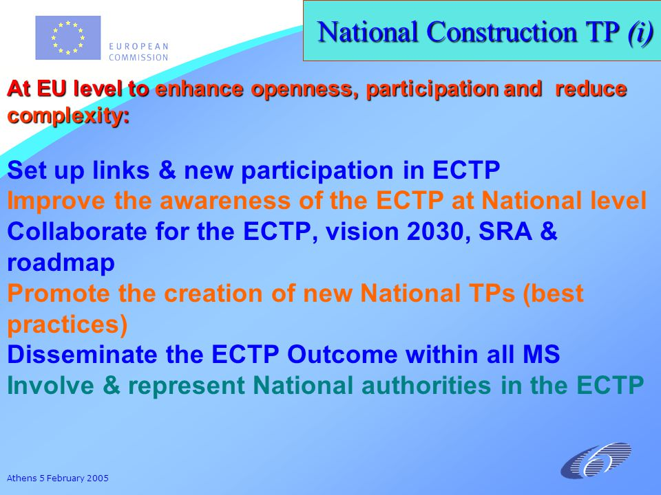 Athens 5 February 2005 National Construction TP (i) At EU level to enhance openness, participation and reduce complexity: Set up links & new participation in ECTP Improve the awareness of the ECTP at National level Collaborate for the ECTP, vision 2030, SRA & roadmap Promote the creation of new National TPs (best practices) Disseminate the ECTP Outcome within all MS Involve & represent National authorities in the ECTP