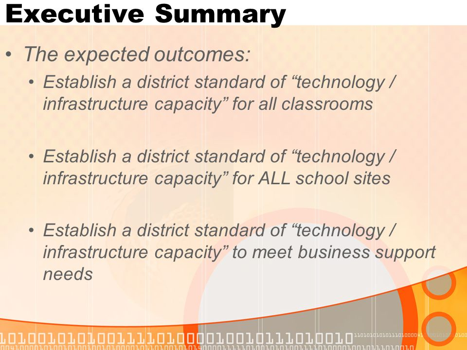 Executive Summary The expected outcomes: Establish a district standard of technology / infrastructure capacity for all classrooms Establish a district standard of technology / infrastructure capacity for ALL school sites Establish a district standard of technology / infrastructure capacity to meet business support needs