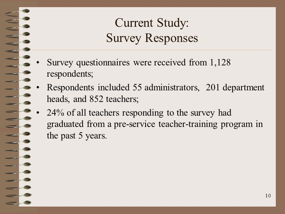10 Current Study: Survey Responses Survey questionnaires were received from 1,128 respondents; Respondents included 55 administrators, 201 department heads, and 852 teachers; 24% of all teachers responding to the survey had graduated from a pre-service teacher-training program in the past 5 years.
