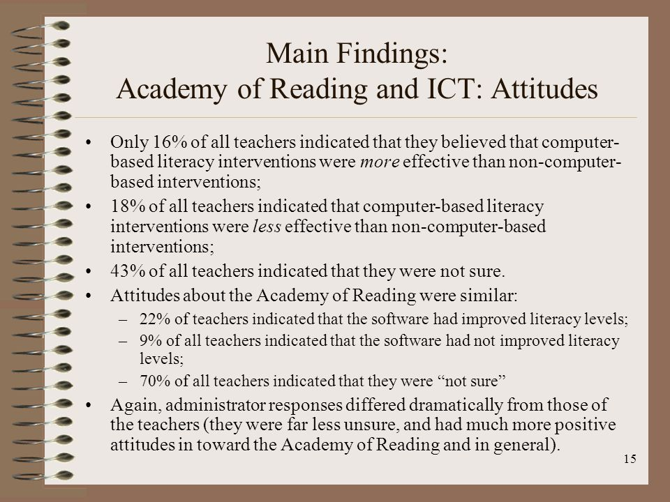15 Main Findings: Academy of Reading and ICT: Attitudes Only 16% of all teachers indicated that they believed that computer- based literacy interventions were more effective than non-computer- based interventions; 18% of all teachers indicated that computer-based literacy interventions were less effective than non-computer-based interventions; 43% of all teachers indicated that they were not sure.